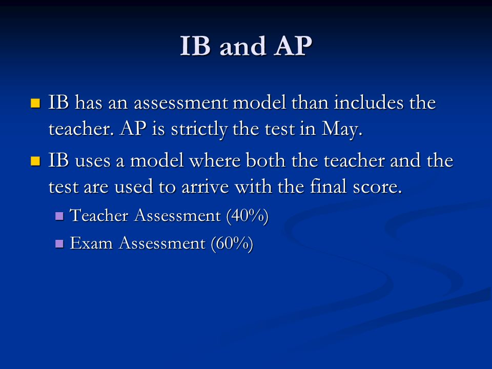 IB and AP IB has an assessment model than includes the teacher. AP is strictly the test in May.
