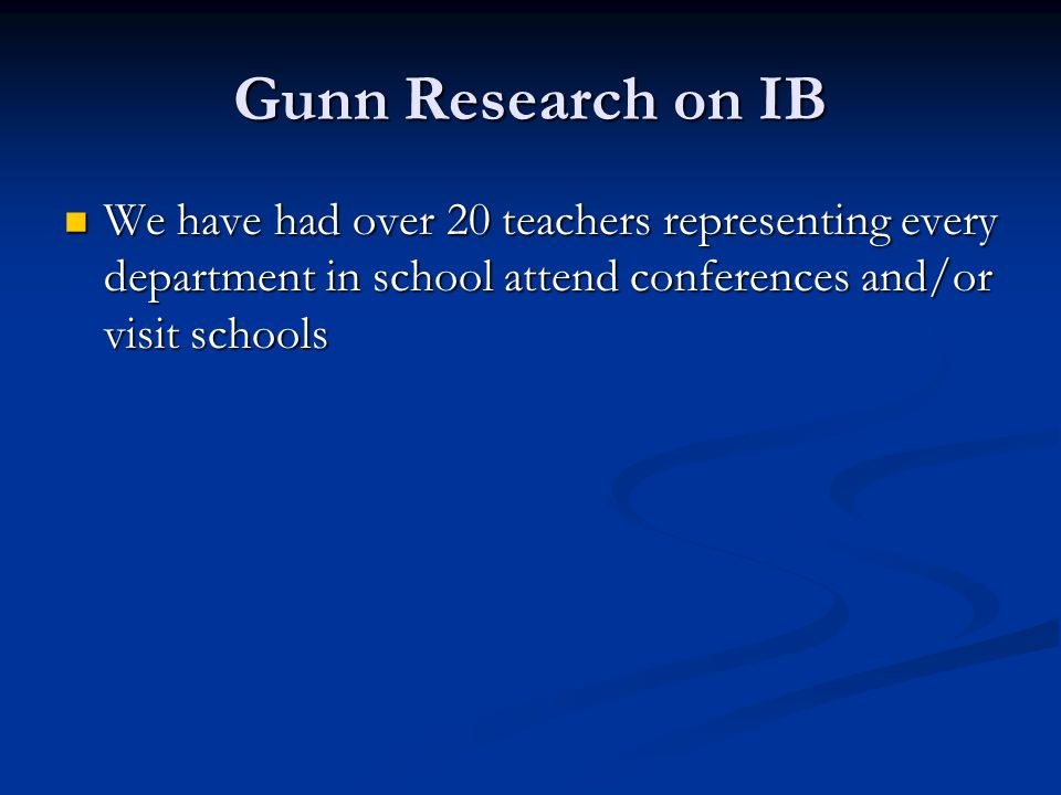 Gunn Research on IB We have had over 20 teachers representing every department in school attend conferences and/or visit schools.