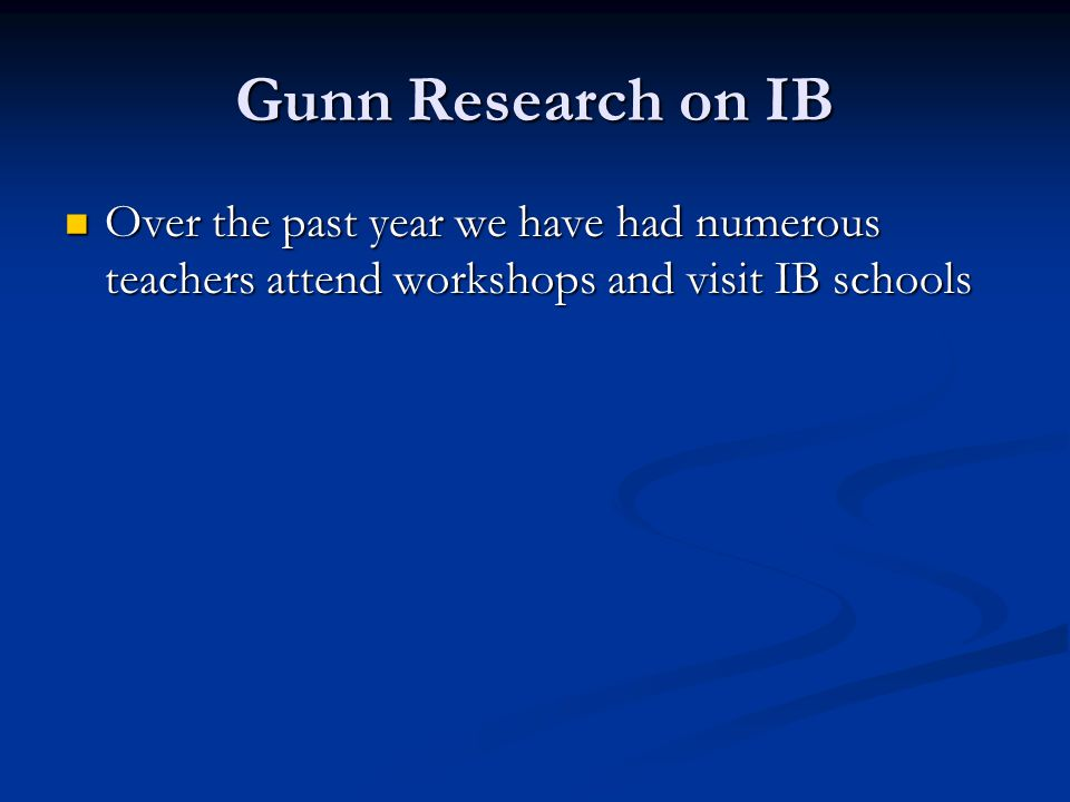 Gunn Research on IB Over the past year we have had numerous teachers attend workshops and visit IB schools.
