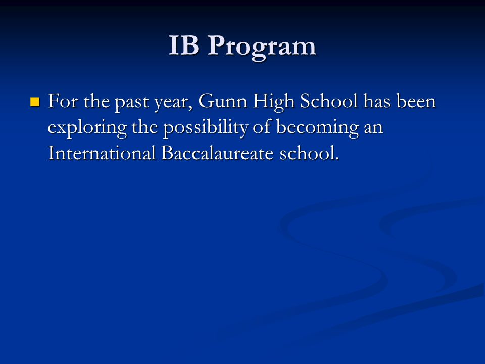 IB Program For the past year, Gunn High School has been exploring the possibility of becoming an International Baccalaureate school.