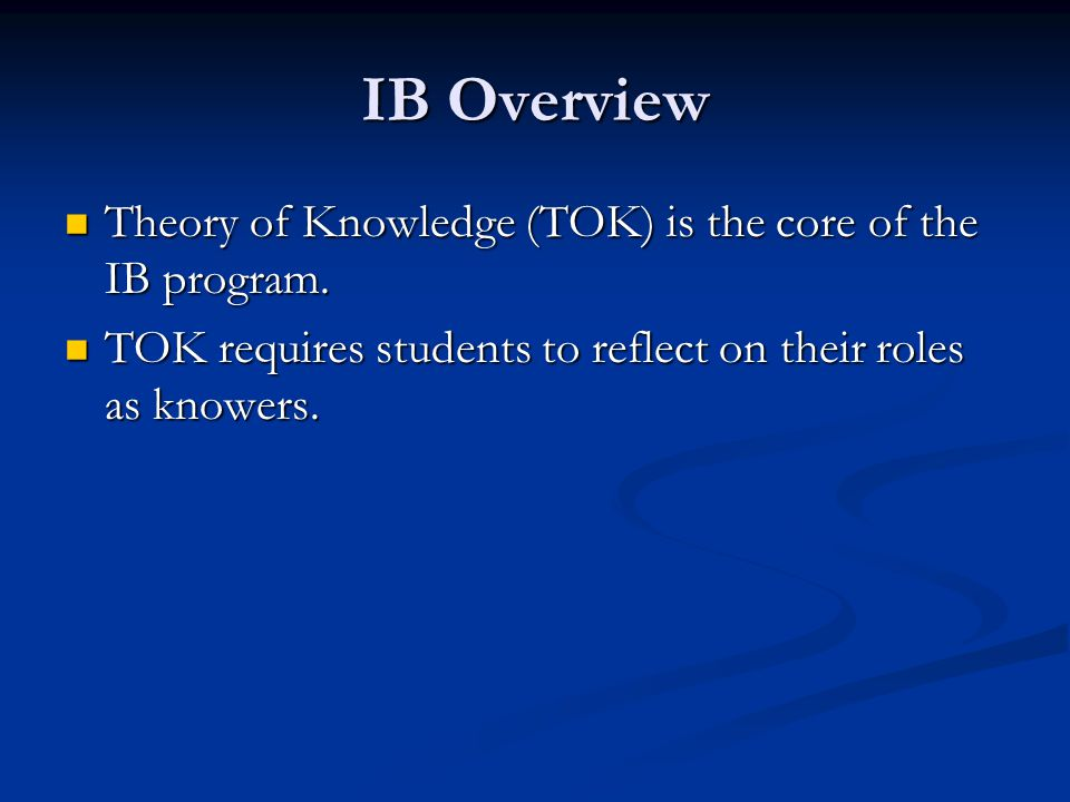 IB Overview Theory of Knowledge (TOK) is the core of the IB program.