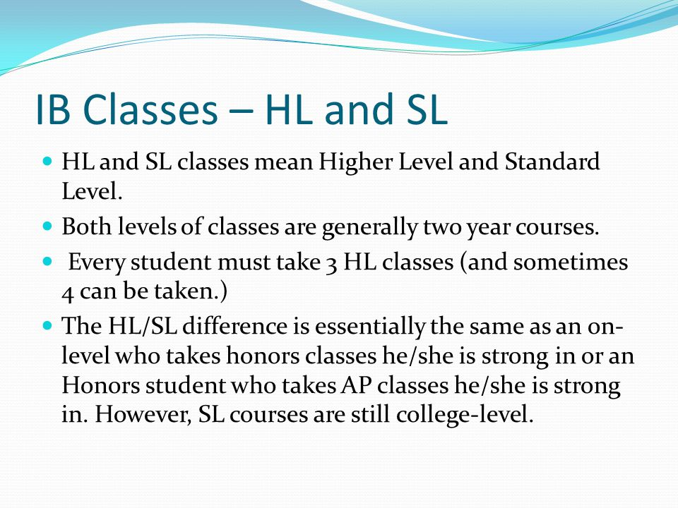 IB Classes – HL and SL HL and SL classes mean Higher Level and Standard Level. Both levels of classes are generally two year courses.
