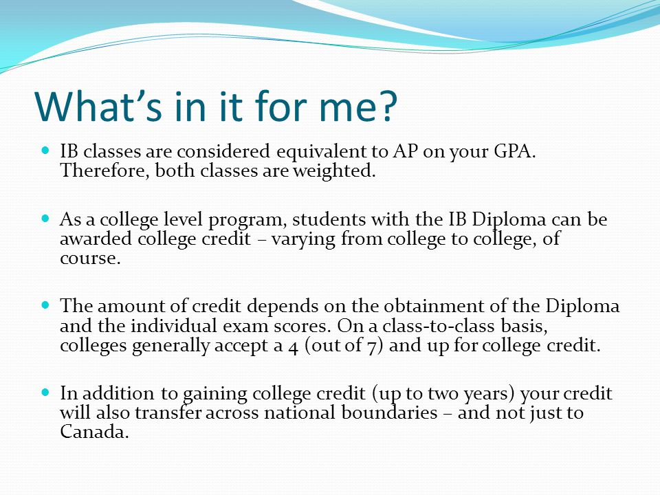 What's in it for me IB classes are considered equivalent to AP on your GPA. Therefore, both classes are weighted.