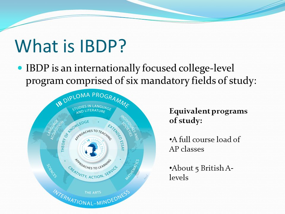 What is IBDP IBDP is an internationally focused college-level program comprised of six mandatory fields of study:
