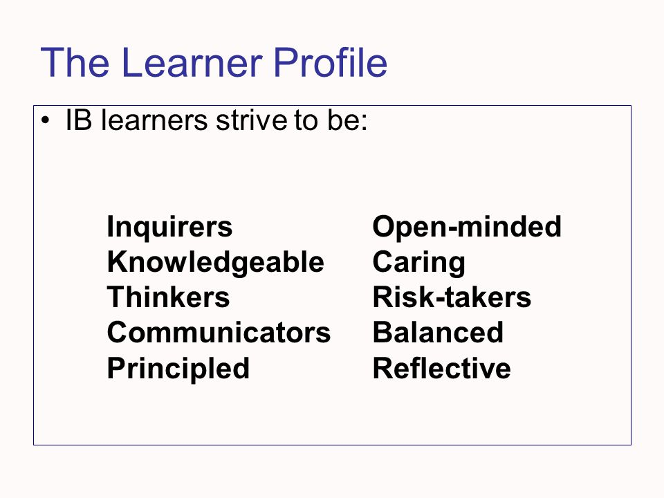 The Learner Profile IB learners strive to be: Inquirers Open-minded