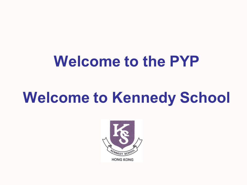 Welcome to the PYP Welcome to Kennedy School