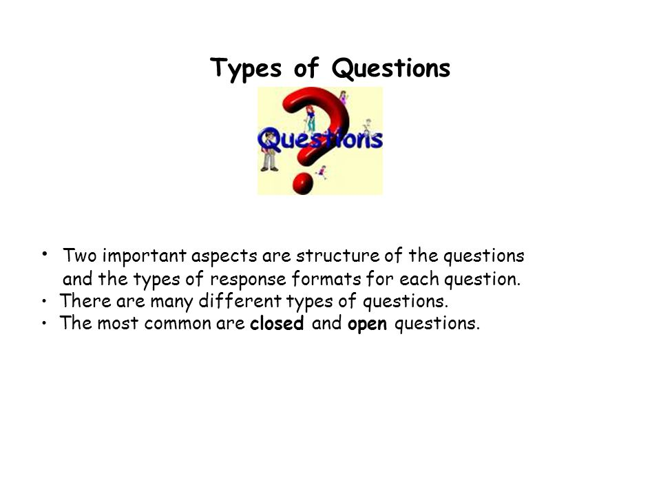 Types of Questions Two important aspects are structure of the questions. and the types of response formats for each question.