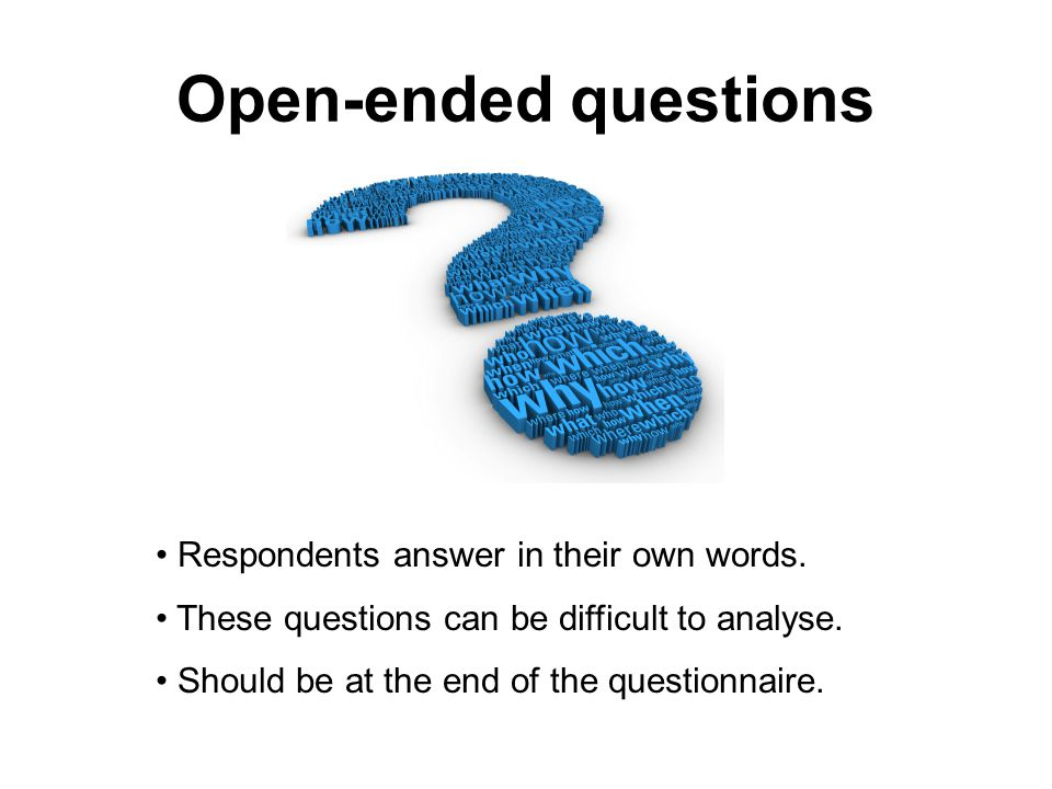 Open-ended questions Respondents answer in their own words.