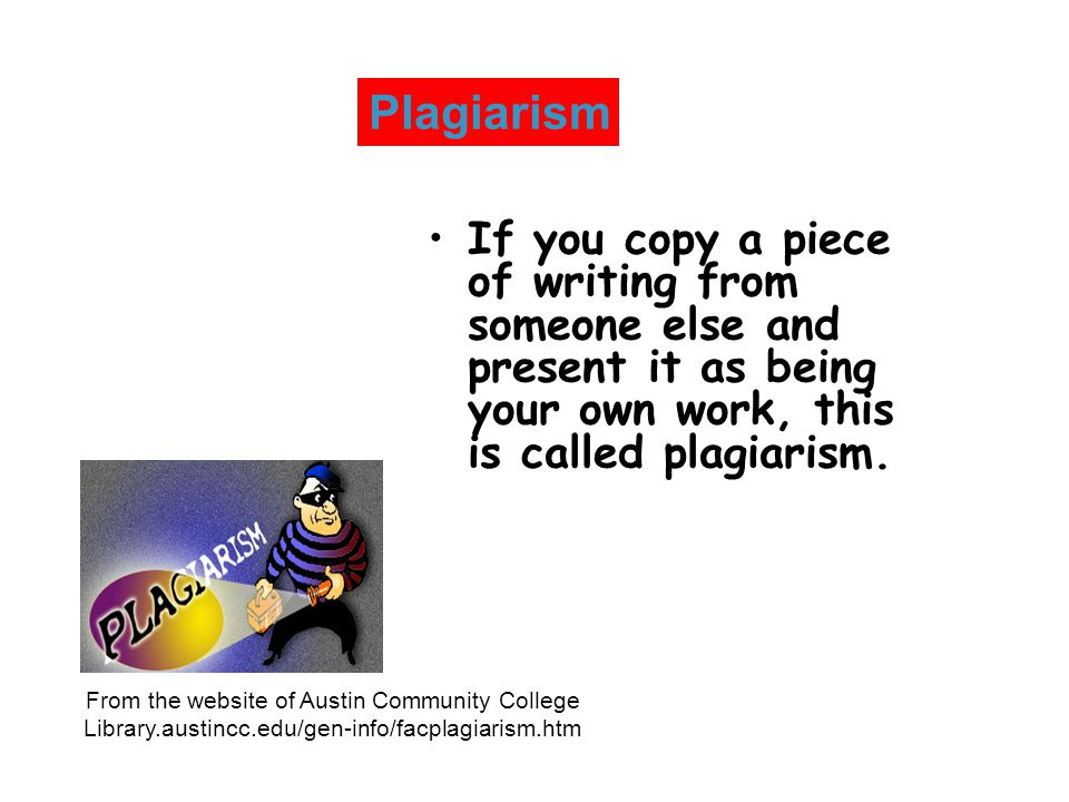 Plagiarism If you copy a piece of writing from someone else and present it as being your own work, this is called plagiarism.