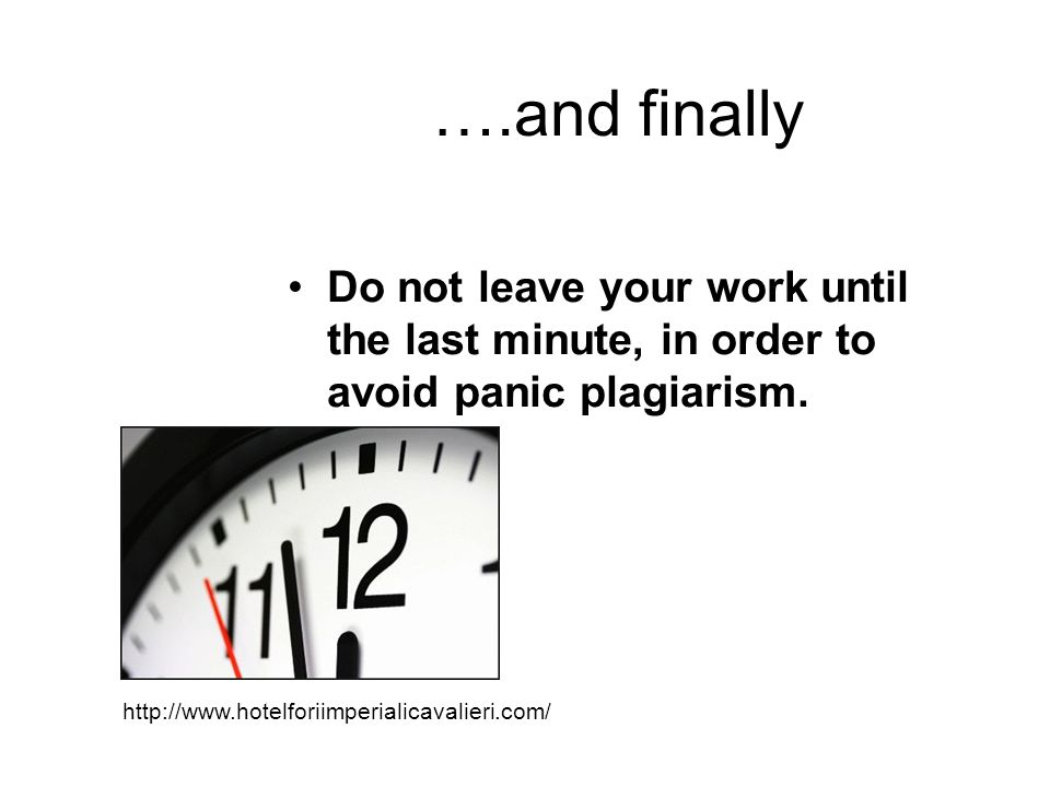 ….and finally Do not leave your work until the last minute, in order to avoid panic plagiarism.