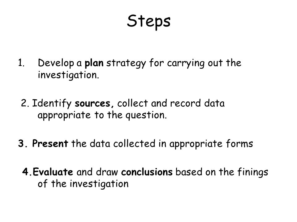 Steps Develop a plan strategy for carrying out the investigation.