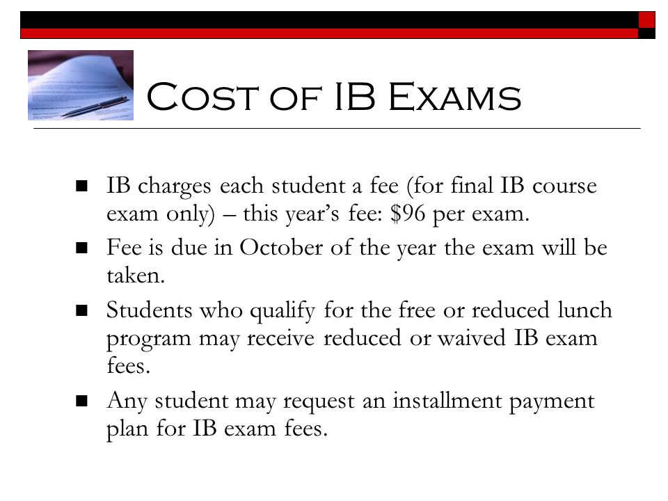 Cost of IB Exams IB charges each student a fee (for final IB course exam only) – this year's fee: $96 per exam.