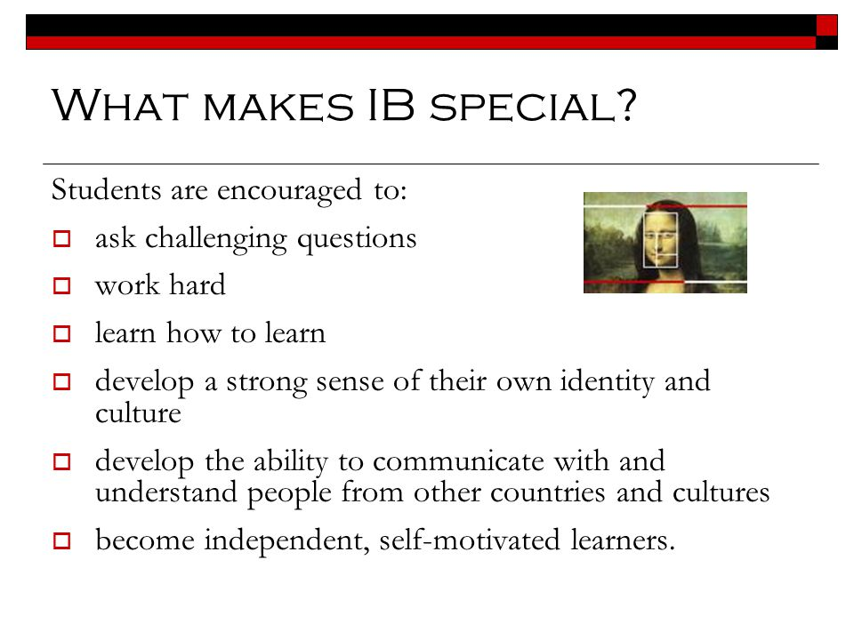 What makes IB special Students are encouraged to: