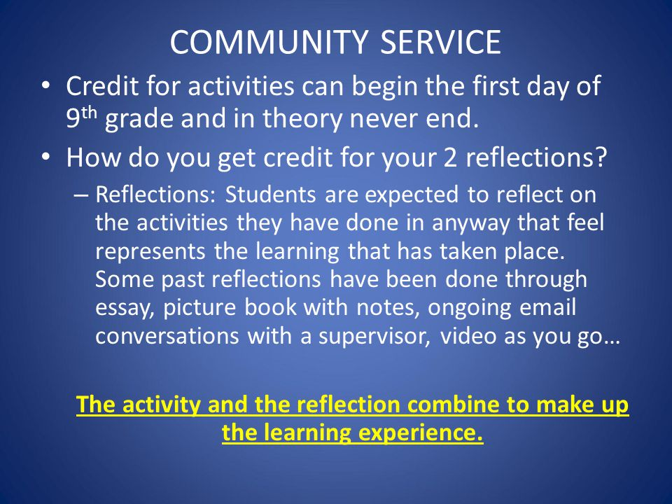COMMUNITY SERVICE Credit for activities can begin the first day of 9th grade and in theory never end.