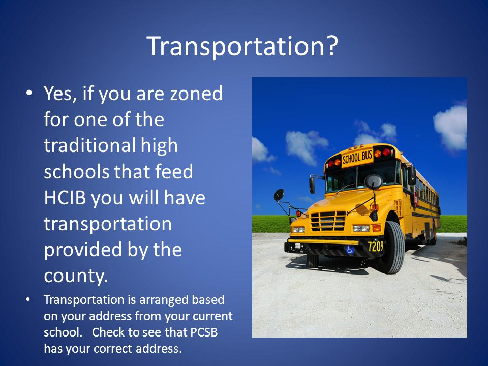 Transportation Yes, if you are zoned for one of the traditional high schools that feed HCIB you will have transportation provided by the county.