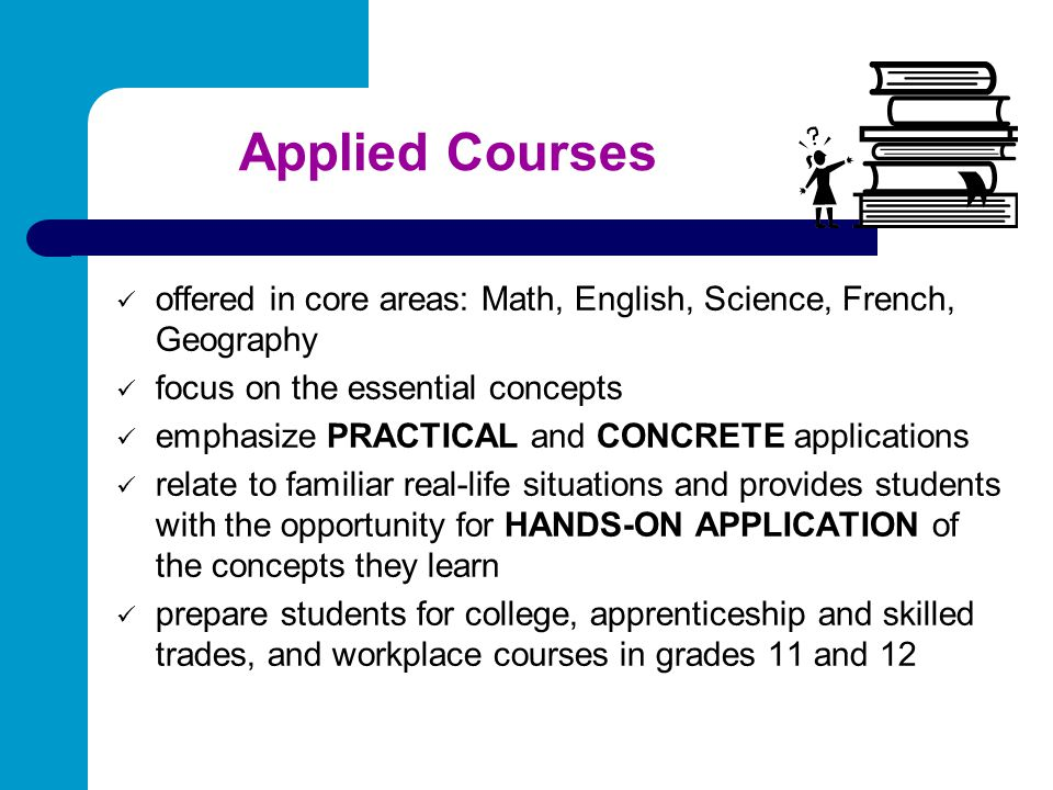 Applied Courses offered in core areas: Math, English, Science, French, Geography. focus on the essential concepts.