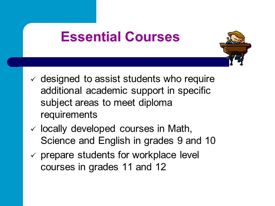 Essential Courses designed to assist students who require additional academic support in specific subject areas to meet diploma requirements.