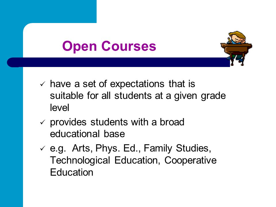 Open Courses have a set of expectations that is suitable for all students at a given grade level. provides students with a broad educational base.