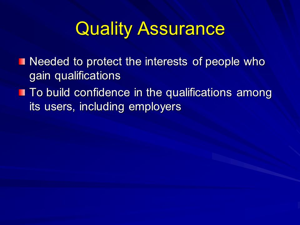Quality Assurance Needed to protect the interests of people who gain qualifications.