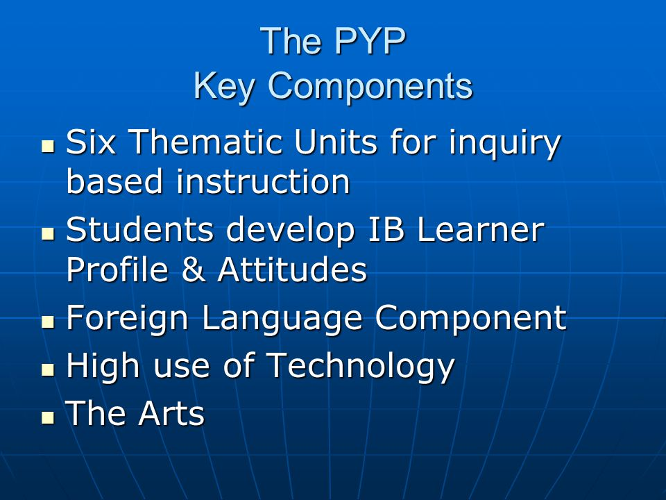The PYP Key Components Six Thematic Units for inquiry based instruction. Students develop IB Learner Profile & Attitudes.
