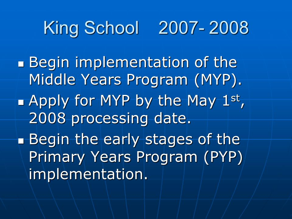 King School 2007- 2008 Begin implementation of the Middle Years Program (MYP). Apply for MYP by the May 1st, 2008 processing date.