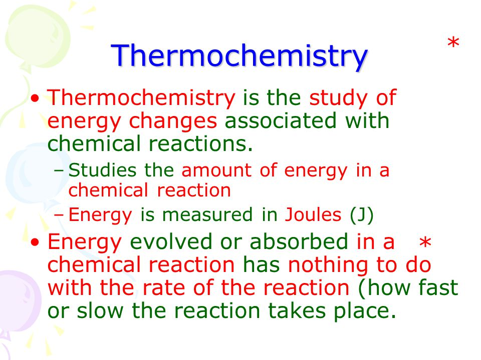 Thermochemistry * Thermochemistry is the study of energy changes associated with chemical reactions.