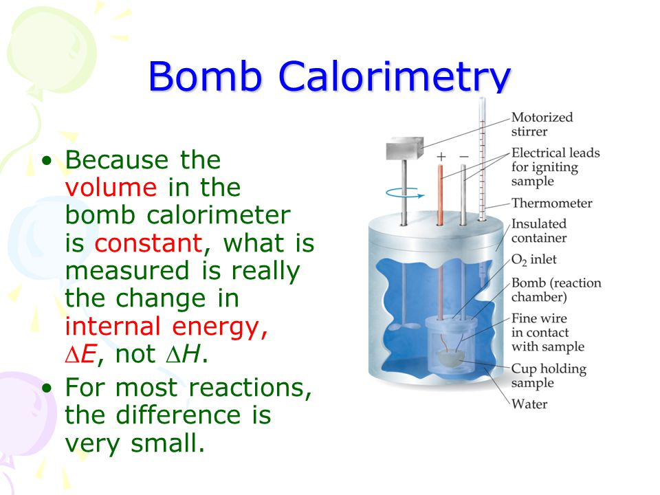 Bomb Calorimetry Because the volume in the bomb calorimeter is constant, what is measured is really the change in internal energy, E, not H.