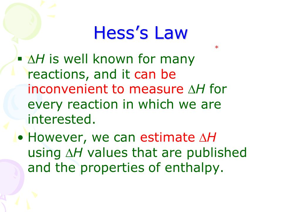 Hess's Law * H is well known for many reactions, and it can be inconvenient to measure H for every reaction in which we are interested.