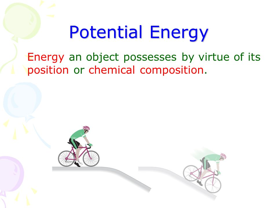 Potential Energy Energy an object possesses by virtue of its position or chemical composition.