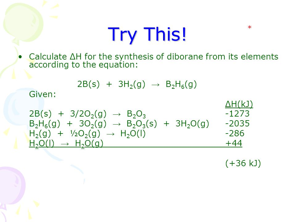 Try This! * Calculate ΔH for the synthesis of diborane from its elements according to the equation: