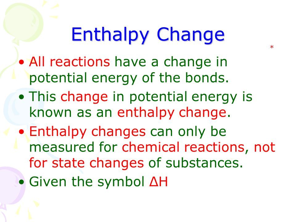 Enthalpy Change * All reactions have a change in potential energy of the bonds. This change in potential energy is known as an enthalpy change.