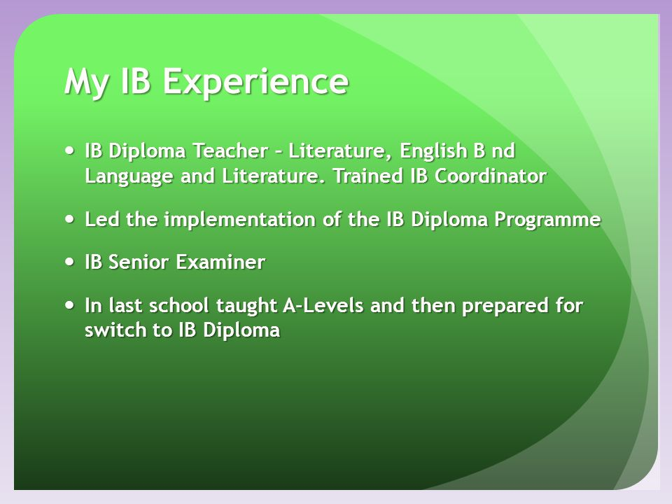 My IB Experience IB Diploma Teacher – Literature, English B nd Language and Literature. Trained IB Coordinator.
