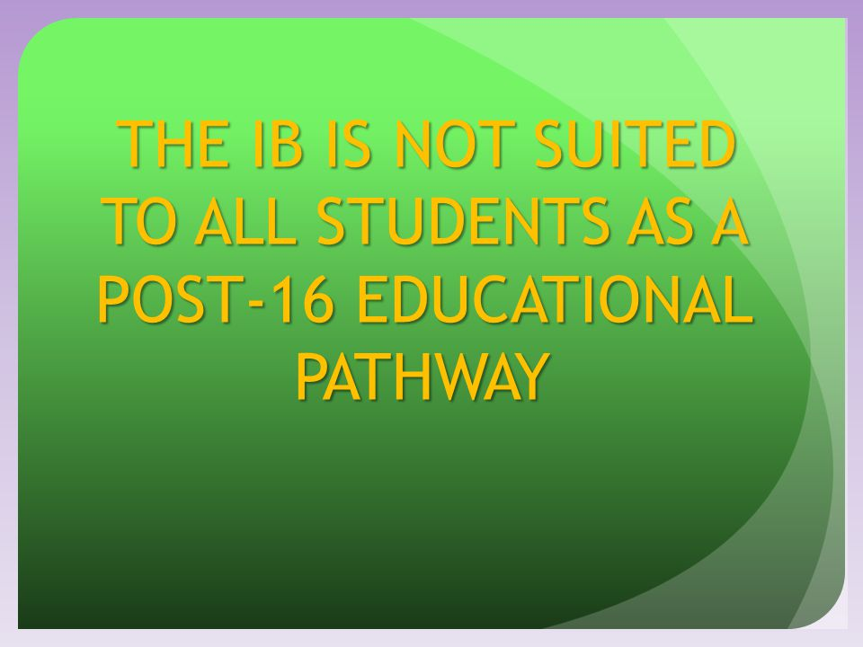 THE IB IS NOT SUITED TO ALL STUDENTS AS A POST-16 EDUCATIONAL PATHWAY