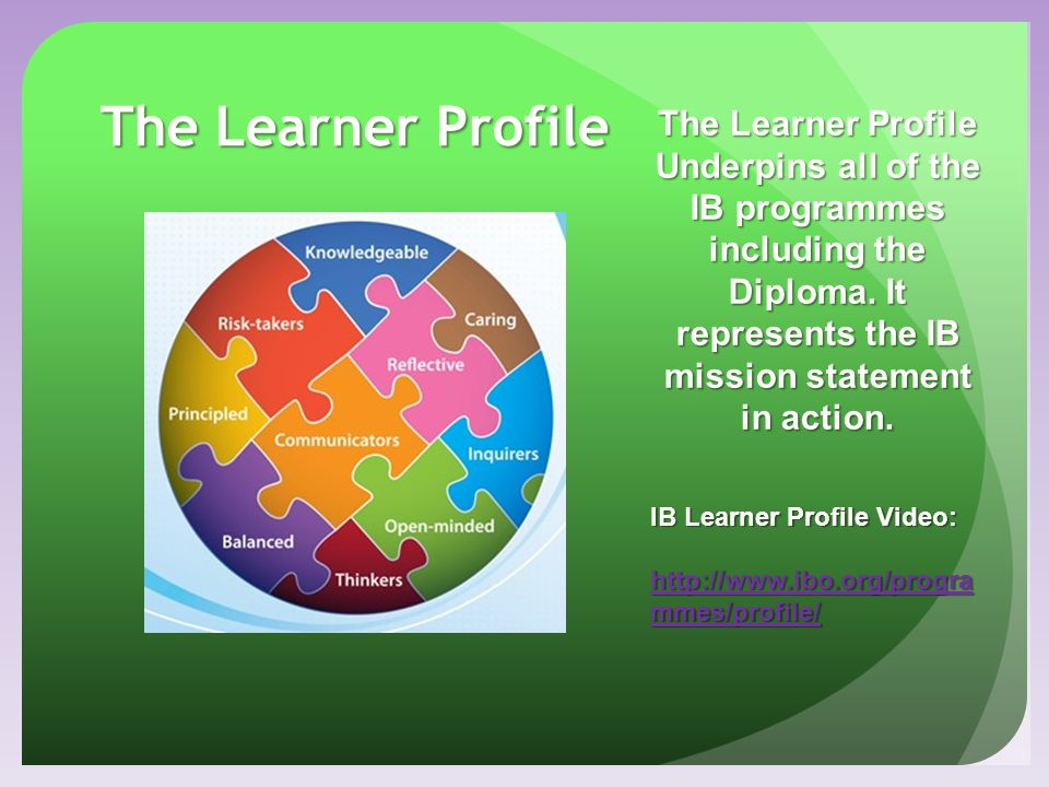 The Learner Profile The Learner Profile Underpins all of the IB programmes including the Diploma. It represents the IB mission statement in action.