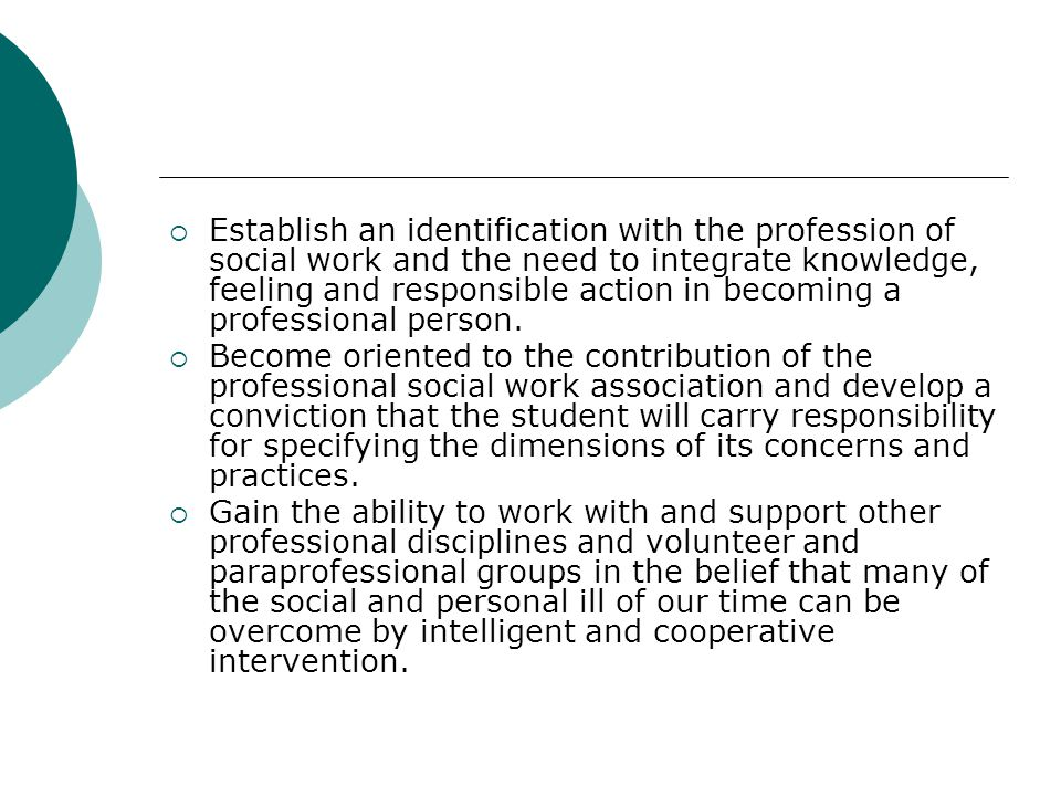 Establish an identification with the profession of social work and the need to integrate knowledge, feeling and responsible action in becoming a professional person.