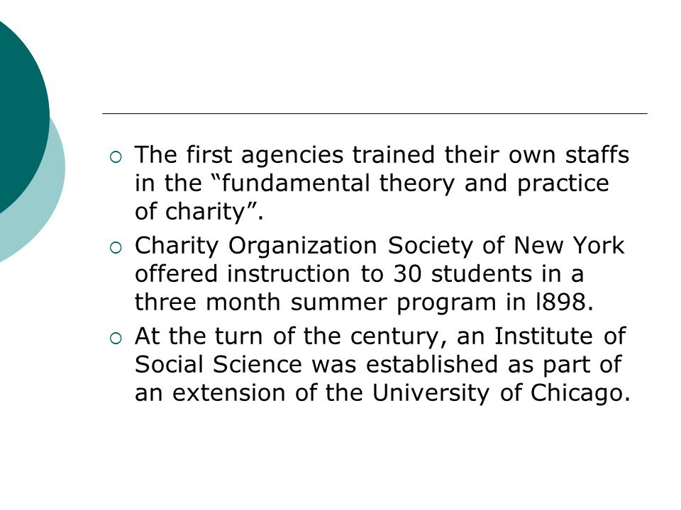 The first agencies trained their own staffs in the fundamental theory and practice of charity .