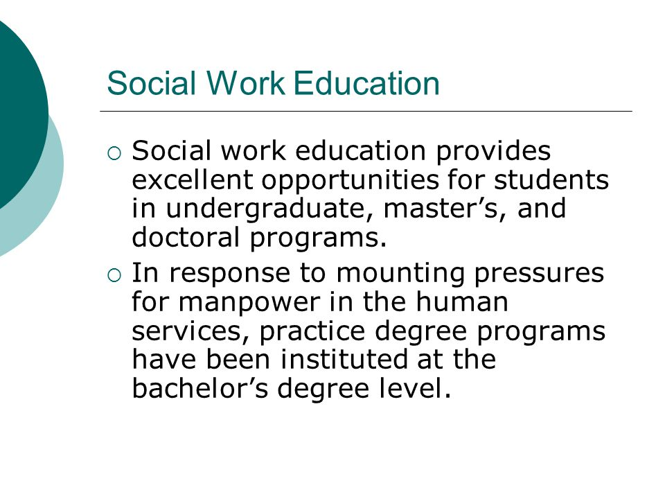 Social Work Education Social work education provides excellent opportunities for students in undergraduate, master's, and doctoral programs.