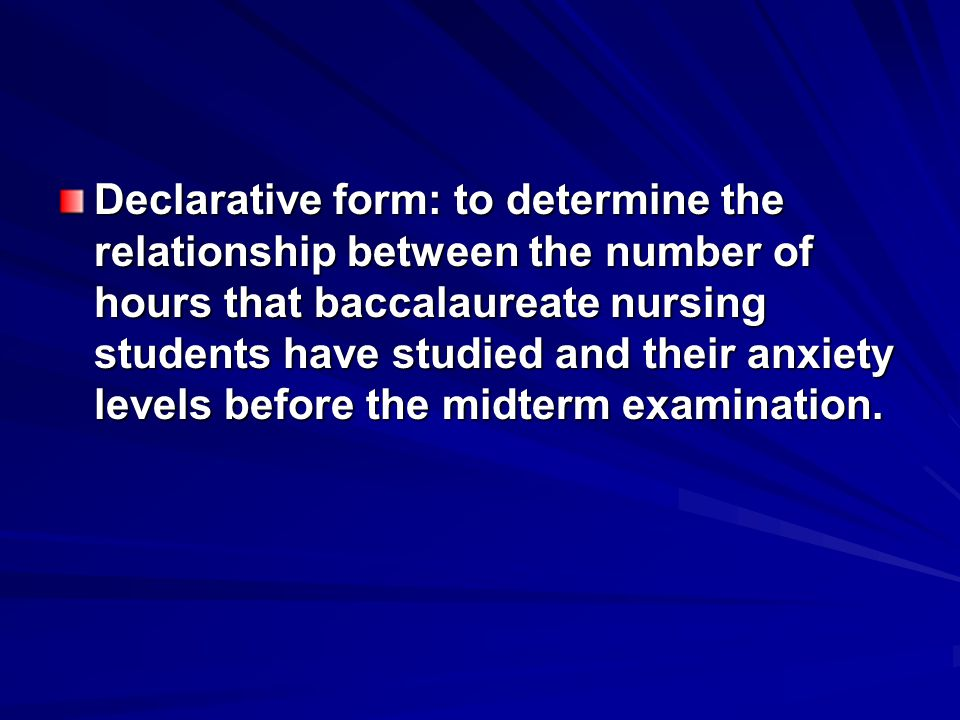 Declarative form: to determine the relationship between the number of hours that baccalaureate nursing students have studied and their anxiety levels before the midterm examination.
