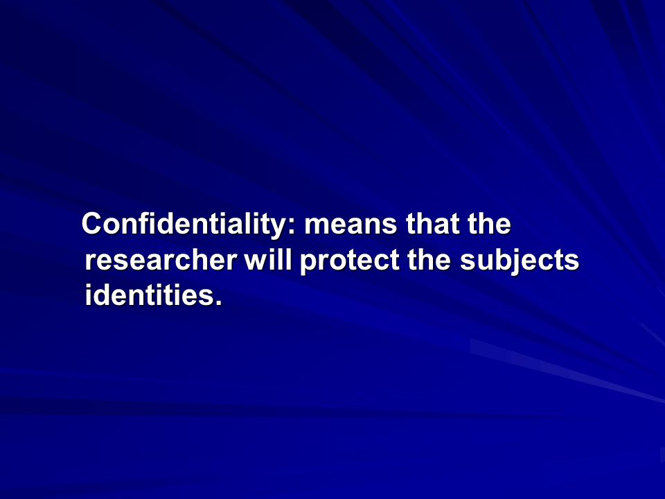 Confidentiality: means that the researcher will protect the subjects identities.
