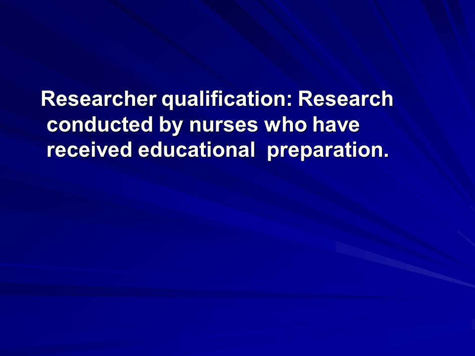 Researcher qualification: Research conducted by nurses who have received educational preparation.