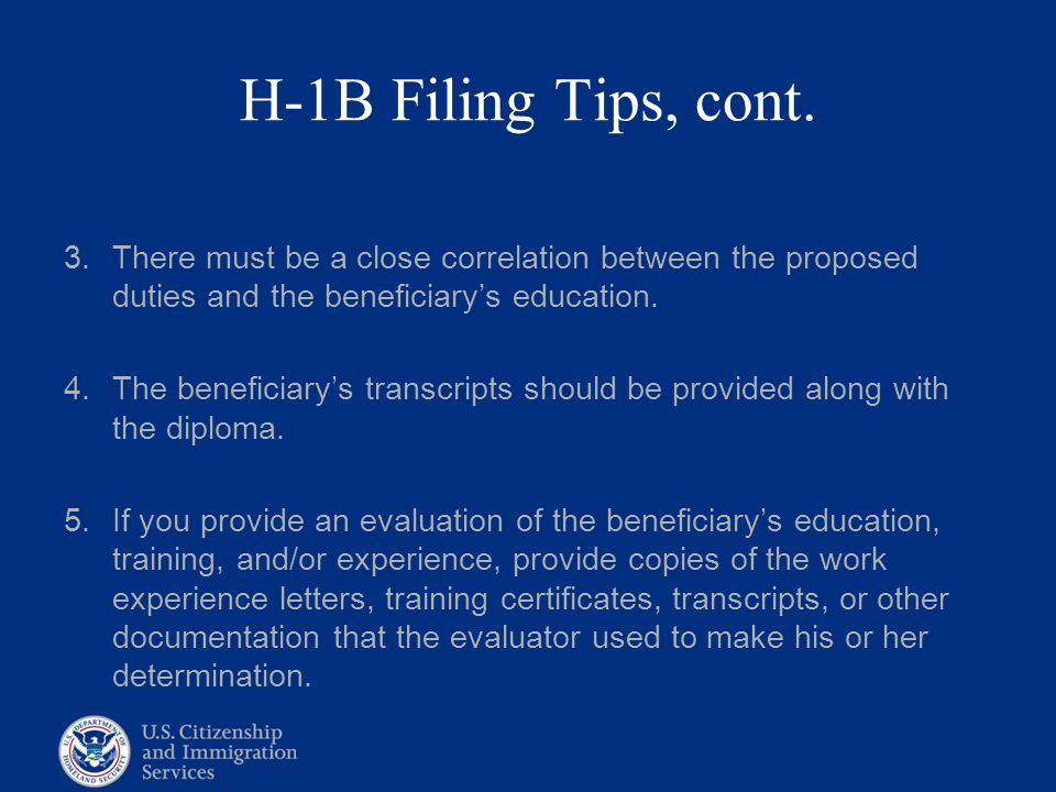 H-1B Filing Tips, cont. There must be a close correlation between the proposed duties and the beneficiary's education.