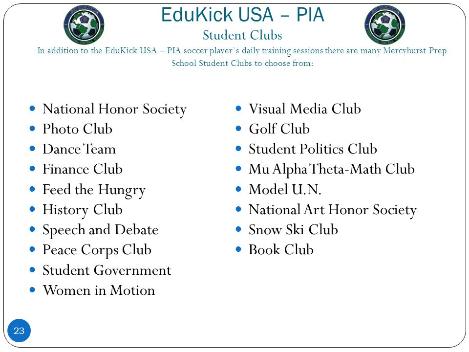 EduKick USA – PIA Student Clubs In addition to the EduKick USA – PIA soccer player`s daily training sessions there are many Mercyhurst Prep School Student Clubs to choose from: