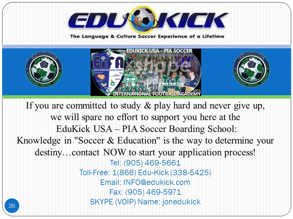 If you are committed to study & play hard and never give up, we will spare no effort to support you here at the EduKick USA – PIA Soccer Boarding School: Knowledge in Soccer & Education is the way to determine your destiny…contact NOW to start your application process.