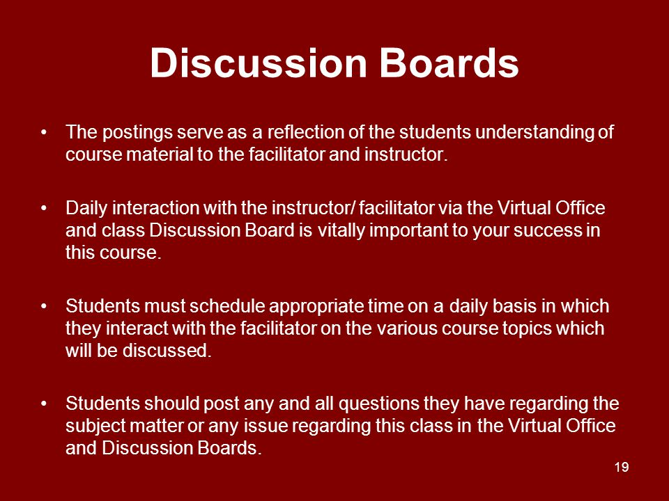 Discussion Boards The postings serve as a reflection of the students understanding of course material to the facilitator and instructor.