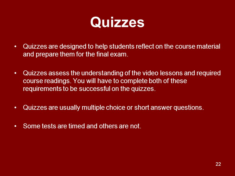 Quizzes Quizzes are designed to help students reflect on the course material and prepare them for the final exam.