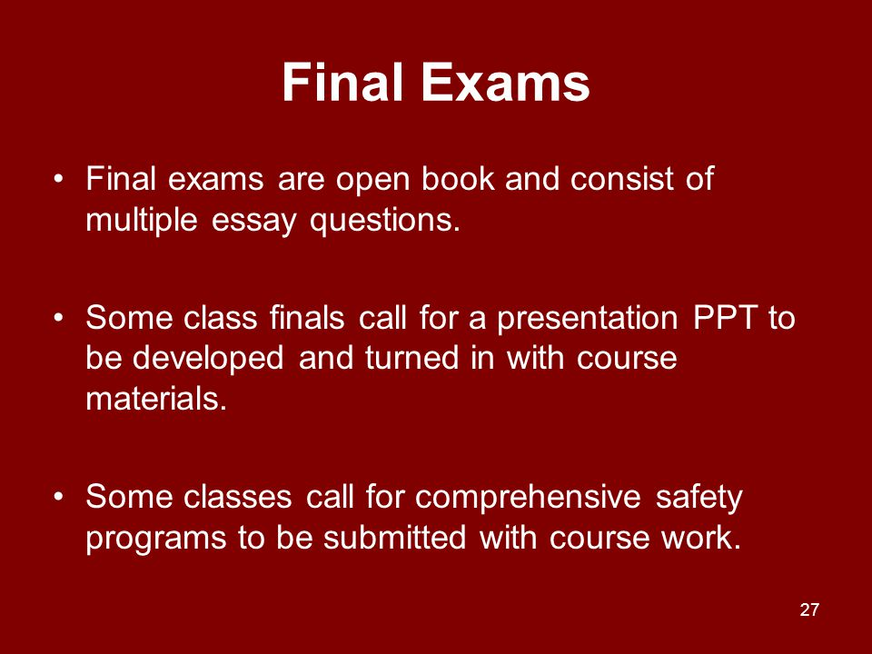 Final Exams Final exams are open book and consist of multiple essay questions.