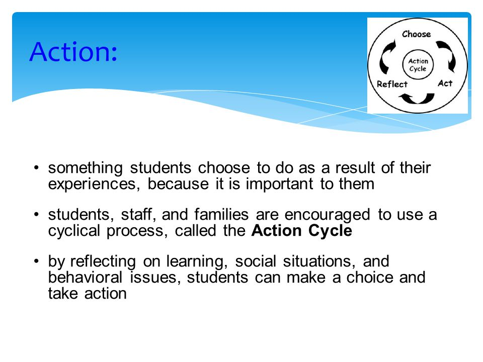 Action: something students choose to do as a result of their experiences, because it is important to them.