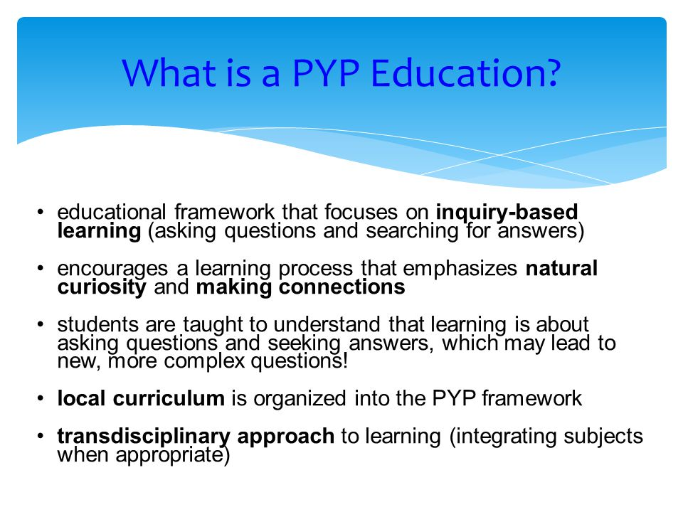 What is a PYP Education educational framework that focuses on inquiry-based learning (asking questions and searching for answers)