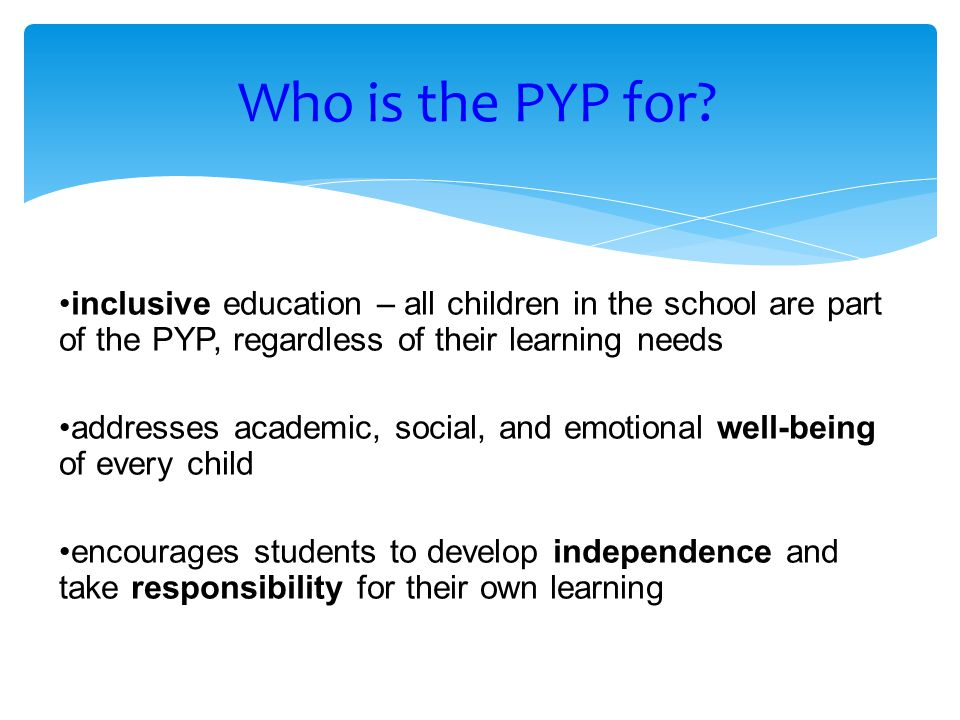 Who is the PYP for inclusive education – all children in the school are part of the PYP, regardless of their learning needs.