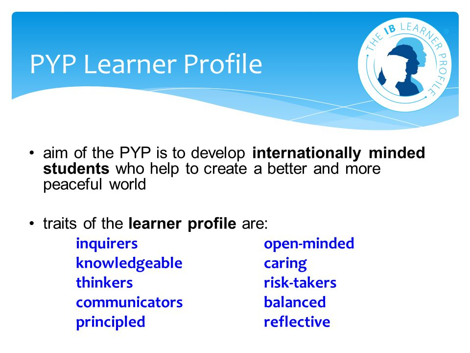 PYP Learner Profile aim of the PYP is to develop internationally minded students who help to create a better and more peaceful world.